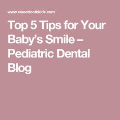 Top 5 Tips for Your Baby's Smile – Pediatric Dental Blog