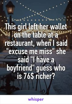 """This girl left her wallet on the table at a restaurant, when I said """"excuse me miss"""" she said """"I have a boyfriend"""" guess who is 76$ richer?"""