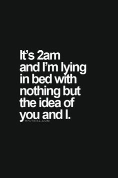 Love Quotes - It's 2am and I'm lying in bed with nothing but the idea of you and I.