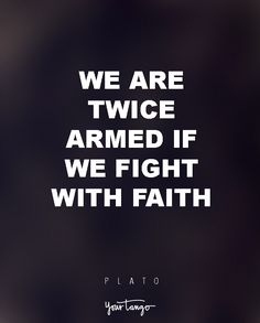 """We are twice armed if we fight with faith."" — Plato"