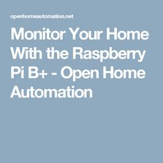 Monitor Your Home With the Raspberry Pi B+ - Open Home Automation