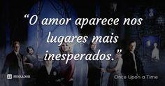 """""""O amor aparece nos lugares mais inesperados."""" — Once Upon a Time"""