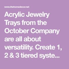 Acrylic Jewelry Trays from the October Company are all about versatility. Create 1, 2 & 3 tiered systems. Choose either suspended or sliding upper tray for easy access and ample storage. Select lower tier acrylic dividers, or combine with a velvet tra