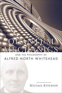 Quantum Mechanics and the Philosophy of Alfred North Whitehead (Paperback). In Process and Reality and other works, Alfred North Whitehead struggled to. Alfred North Whitehead, Philosophy Books, Quantum Mechanics, Open Book, Book Projects, Social Science, Books To Read, Politics, American