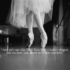 ''Any girl can slip their foot into a ballet slipper, but it's how you move in it that matters.''