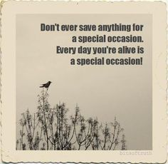Don't ever save anything for a special occasion