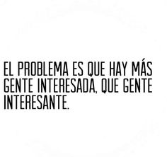 The problem is that there are more interested people than interesting people