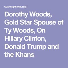 Dorothy Woods, Gold Star Spouse of Ty Woods, On Hillary Clinton, Donald Trump and the Khans