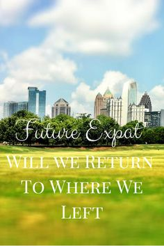 Future Expat: Will We Return To Where We Left? | www.amoderngirlstravels.com