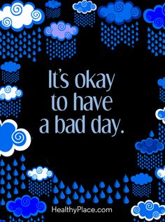 Quote on mental health: It's okay to have a bad day. www.HealthyPlace.com