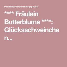 **** Fräulein Butterblume ****: Glücksschweinchen...