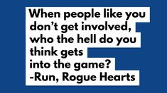 when people like you don't get involved, who the hell do you think gets into the game? run, rogue hearts Messy People, People Like, Finding Love, Rogues, Like You, Thinking Of You, Hearts, Writing, Running