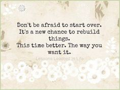 Don't be afraid to start over. It's a chance to rebuild things. This time better. The way you want it.