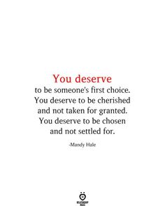 You deserve to be someone's first choice. You deserve to be cherished and not taken for granted. You deserve to be chosen and not settled for. -Mandy Hale You Deserve Quotes, Choose Quotes, Love Choices Quotes, Make A Choice Quotes, Wisdom Quotes, True Quotes, Happiness Quotes, Funny Quotes, Worth Quotes