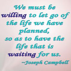 We must be willing to let go of the life we have planned, so as to have the life that is waiting for us. -Joseph Campbell