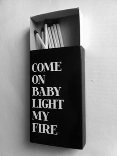 Light my fire.