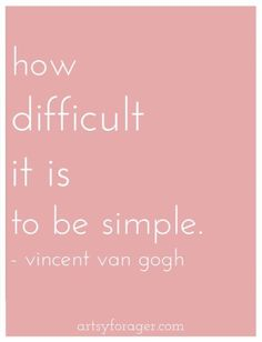 """""""How difficult it is to be so simple."""" Vincent Van Gogh"""