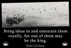Bring ideas in and entertain them royally, for one of them may be the king