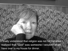"Atheism, Religion, God is Imaginary. I finally understood that religion was not for me when I realized that ""god"" was someone I wouldn't even have over to my house for dinner."