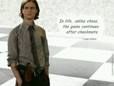 In life, unlike chess, the game continues after checkmate. Spencer Reid <3