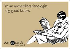 I'm an archeolibrarianologist. I dig good books. Win!