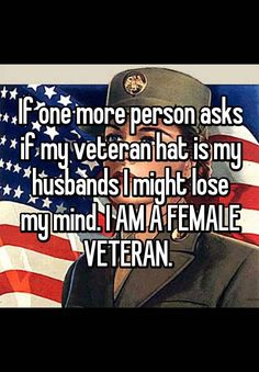 """If one more person asks if my veteran hat is my husbands I might lose my mind. I AM A FEMALE VETERAN. """