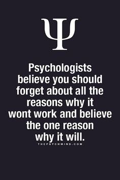 Psychologists believe you should forget all the reasons why it won't work and focus on the one reason why it will - psychology facts Psychology Says, Psychology Fun Facts, Psychology Quotes, Perception Psychology, Quotes To Live By, Me Quotes, Motivational Quotes, Inspirational Quotes, Faith Quotes