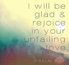 Psalms 31:7-8 I will be glad and rejoice in Your mercy, For You have considered my trouble; You have known my soul in adversities, And have not shut me up into the hand of the enemy; You have set my feet in a wide place.