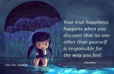 Your true happiness happens when you discover that no one other than yourself is responsible for the way you feel - Abraham Hicks