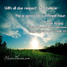 """We all have times where we think it just can't get any worse. Well people - NO more FEAR! Think """"My Life is Rich"""".....NEXT, repeat after me! """"With all due respect, sir, I believe this is gonna be our finest hour"""" – Gene Kranz NASA Director of Flight Operations (Played by Ed Harris in Apollo 13)"""