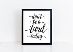 Don't be a turd today quote Funny Print Funny Quote