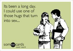 Funny Cry for Help Ecard: Its been a long day. I could use one of those hugs that turn into sex....