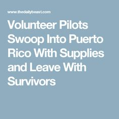 Volunteer Pilots Swoop Into Puerto Rico With Supplies and Leave With Survivors