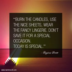 """""""Burn the candles, use the nice sheets, wear the fancy lingerie. Don't save it for a special occasion. Today is special."""" - Regina Brett"""