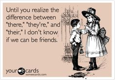 Funny Confession Ecard: Until you realize the difference between 'there,' 'they're,' and 'their,' I don't know if we can be friends.