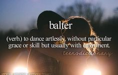 Balter (verb,) To dance artlessly without particular grace or skill but usually with enjoyment. Big Words, Words To Use, Love Words, Beautiful Words, Personal Dictionary, Teen Dictionary, Unusual Words, Unique Words, Teen Definition