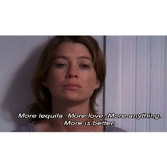 "We don't say ""when"" because there's something about the possibility of more. More tequila. More love. More anything. More is better.  Sometimes, all we want in a taste. Other times, there's no such thing as enough. the glass is bottomless. And all we want...is more.  grey's anatomy 2x02"