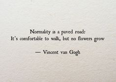 """Life Quotes QUOTATION - Image : Quotes about Life - Description Vincent Van Gogh: """"Normality is a paved road: It's comfortable to walk, but no flowers grow."""" Sharing is Caring - Hey can you Share this Quote Motivacional Quotes, Quotable Quotes, Great Quotes, Words Quotes, Quotes To Live By, Life Quotes, Inspirational Quotes, Sad Sayings, Daily Quotes"""