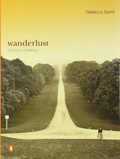 Wanderlust: Rebecca Solnit on How Walking Vitalizes the Meanderings of the Mind | Brain Pickings