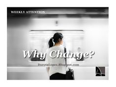 Weekly Attention | Why Change | DorotaLopez.Blogspot.com Why change? Because there is more within you. There is more that you can be and do. And you want it. That is why you are here at this moment reading this. I have no doubt that you can do it.