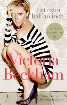 That Extra Half an Inch: Hair, Heels and Everything in Between by Victoria Beckham, http://www.amazon.com/dp/0061544493/ref=cm_sw_r_pi_dp_.bZ1qb1AFPVK2