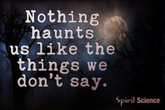 Nothing haunts us ....