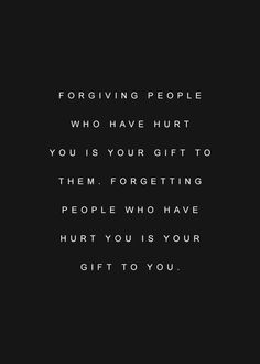 """""""Forgiving people who have hurt you is your gift to them. Forgetting people who have hurt you is your gift to you."""""""