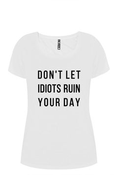 Ladies white T-Shirt Don't let idiots ruin your by ToastStationery Ladies White, T Shirts With Sayings, Ruin, Inspirational, Let It Be, Trending Outfits, Day, Clothes, Women