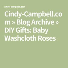 Cindy-Campbell.com » Blog Archive » DIY Gifts: Baby Washcloth Roses