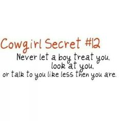 Cowgirl secret #12  - Never let a boy treat you, look at you, or talk to you like you are anything less than you are. Respect.
