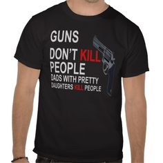 9c192548e36 Guns Don T Kill People Fathers With Pretty Daughters Do