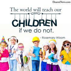 """""""The world will teach our children if we do not."""" Rosemary Wixom"""