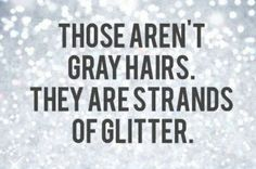 "Sparkle!! ""Those are;nt gray hairs. They are strands of glitter. #sparkle #shine"