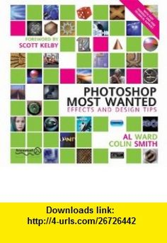Photoshop Most Wanted Effects and Design Tips (9781903450550) Al Ward, Colin Smith, Scott Kelby , ISBN-10: 1903450551  , ISBN-13: 978-1903450550 ,  , tutorials , pdf , ebook , torrent , downloads , rapidshare , filesonic , hotfile , megaupload , fileserve